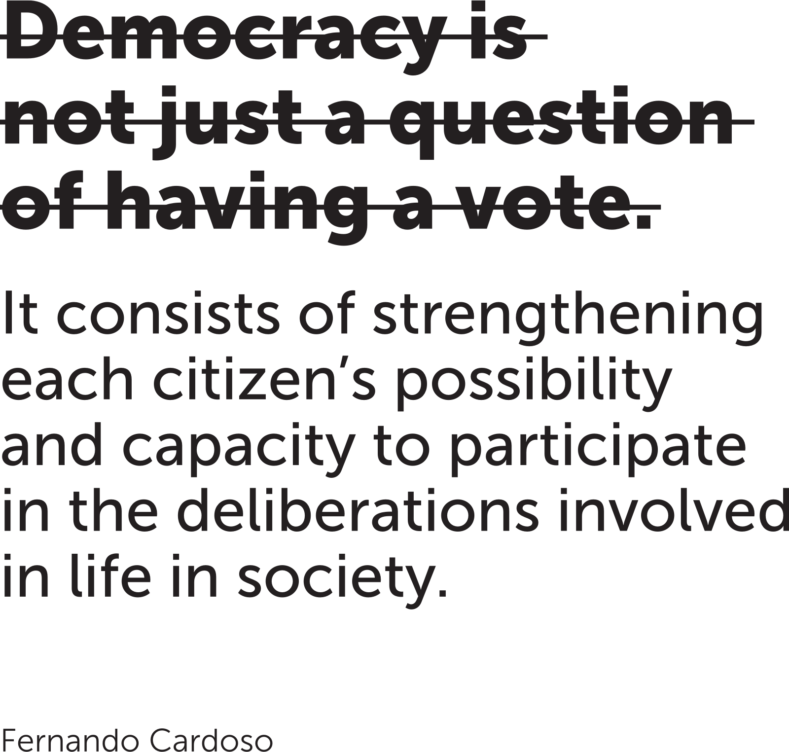 Quotation from Fernando Cardoso: Democracy is not just a question of having a vote. It consists of strengthening each citizen's possibility and capacity to participate in the deliberations involved in life in society.